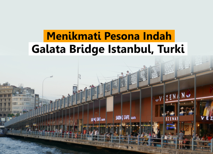 Menikmati Pesona Indah Galata Bridge Istanbul, Turki